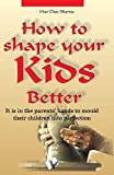 How to Shape Your Kids Better: It is In Parent'S Hand To Mould Their Children Into Perfection
