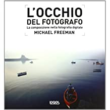 L'occhio del fotografo. La composizione nella fotografia digitale. Ediz. illustrata