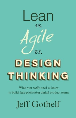Lean vs Agile vs Design Thinking: What you really need to know to build high-performing digital product teams par Jeff Gothelf
