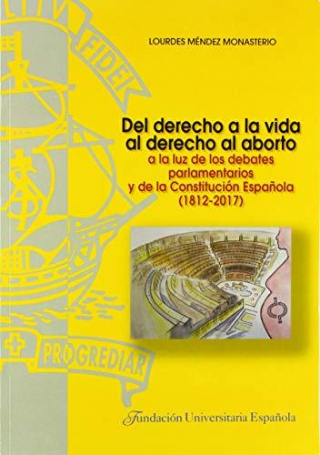 Del derecho a la vida al derecho al aborto: a la luz de los debates parlamentarios y de la Constitución Española (1812-2017) (TESIS DOCTORALES CUM LAUDE)
