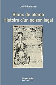 Blanc de plomb : Histoire d'un poison légal par Judith Rainhorn