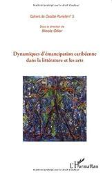 Dynamiques d'Emancipation Caribeenne Dans la Litterature et les Arts Cahiers de Caraibe Plurielle N