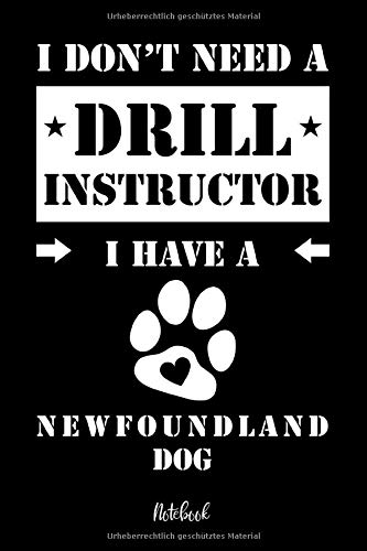 I don't need a Drill Instructor I have a Newfoundland Dog Notebook: Für Neufundländer Hundebesitzer | Tagebuch für Neufundländer Welpen & Hundeschule ... | 120 Seiten in 6x9' , Punkteraster -