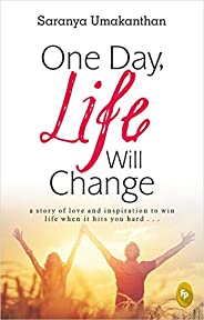 One Day, Life Will Change: A story of love and inspiration to win life when it hits you hard . . .