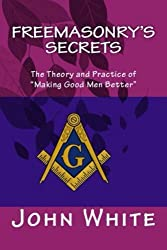 Freemasonry's Secrets: The Theory and Practice of Making Good Men Better by John White (2015-06-10)