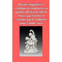 Histoire singulière et véridique de cinq bustes en marbre offerts à la ville de Troyes par Grosley et exécutés par le sculpteur Louis-Claude Vassé  (French Edition)