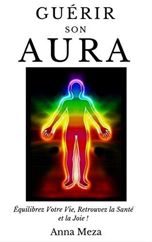 Guérir son Aura: Équilibrez Votre Vie, Retrouvez la Santé et la Joie ! par Anna Meza