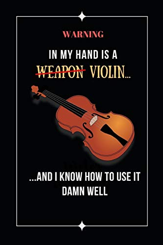 Warning: In My Hand Is A Violin And I Know How To Use It Damn Well: Novelty Lined Notebook / Journal To Write In Perfect Gift Item (6 x 9 inches) -