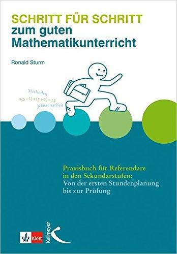 Schritt für Schritt zum guten Mathematikunterricht: Praxisbuch für Referendare in den Sekundarstufen: Von der ersten Stundenplanung bis zur Prüfung
