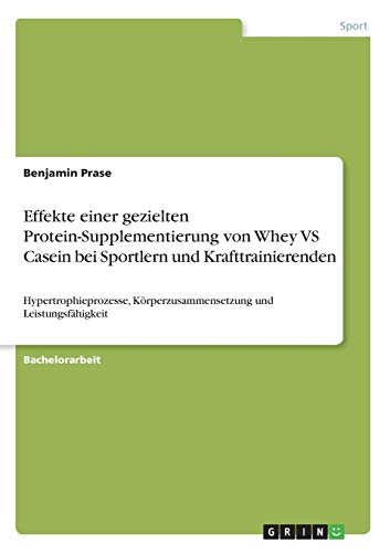 Effekte einer gezielten Protein-Supplementierung von Whey VS Casein bei Sportlern und Krafttrainierenden: Hypertrophieprozesse, Körperzusammensetzung und Leistungsfähigkeit
