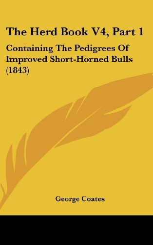 The Herd Book V4, Part 1: Containing the Pedigrees of Improved Short-Horned Bulls (1843)