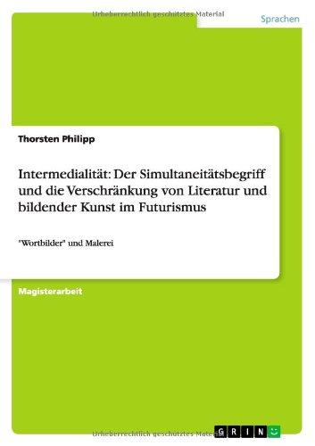 Intermedialität: Der Simultaneitätsbegriff und die Verschränkung von Literatur und bildender Kunst im Futurismus