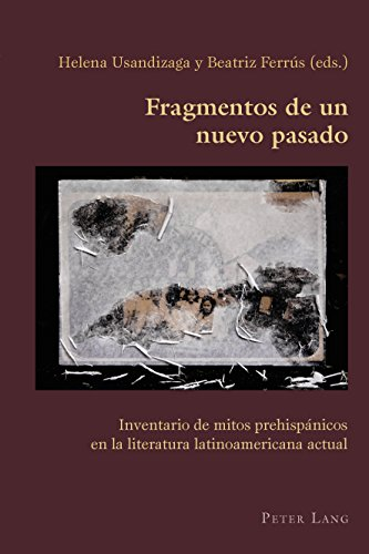 Fragmentos de un nuevo pasado: Inventario de mitos prehispánicos en la literatura latinoamericana actual (Hispanic Studies: Culture and Ideas nº 67)