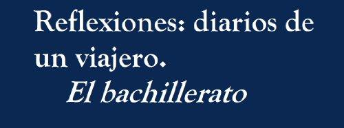 El Bachillerato (Reflexiones: Diarios de un viajero nº 3) por Miguel Guevara