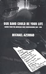 Our Band Could Be Your Life: Scenes from the American Indie Underground, 1981-1991 by Michael Azerrad (2001-07-31)