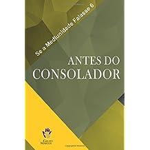 Antes do Consolador: Volume 6 (Se a Mediunidade Falasse)