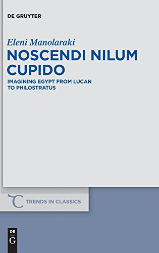 Noscendi Nilum Cupido: Imagining Egypt from Lucan to Philostratus (Trends in Classics - Supplementary Volumes, Band 18)