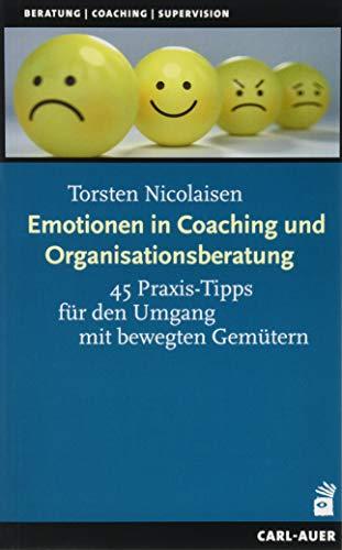 Emotionen in Coaching und Organisationsberatung: 45 Praxis-Tipps für den Umgang mit bewegten Gemütern