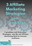 3 Affiliate Marketing Stategien zum 1:1 kopieren: 3 glasklare und lückenlose Strategien, wie Sie mit Affiliate Marketing Geld im Internet verdienen