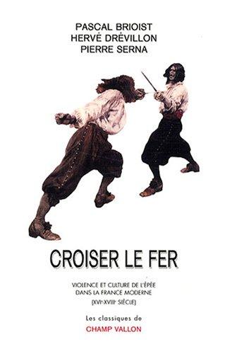 Croiser le fer : Violence et culture de l'épée dans la France moderne (XVIe-XVIIIe siècle)