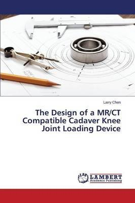 [(The Design of a MR/CT Compatible Cadaver Knee Joint Loading Device)] [By (author) Chen Larry] published on (March, 2014)