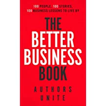 The Better Business Book: 100 People, 100 Stories, 100 Business Lessons To Live By (The 100 Person Book Series 1)