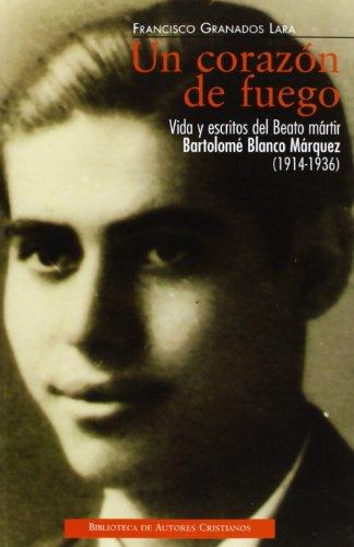 Un corazón de fuego : vida y escritos del beato mártir Bartolomé Blanco Márquez (1914-1936) por Francisco Granados Lara