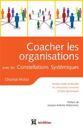 Coacher les organisations avec les Constellations Systémiques : Rendre visible et décoder les interactions humaines et leurs dynamiques (Développement personnel et accompagnement)