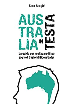 Australia In Testa: La Guida Per Realizzare Il Tuo Sogno Di Trasferirti Down Under di [Borghi, Sara]