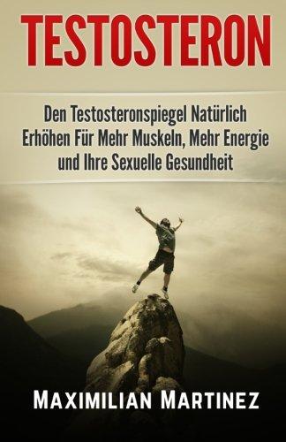 Testosteron: Den Testosteronspiegel Natürlich Erhöhen: Für Mehr Muskeln, Mehr Energie und Ihre Sexuelle Gesundheit