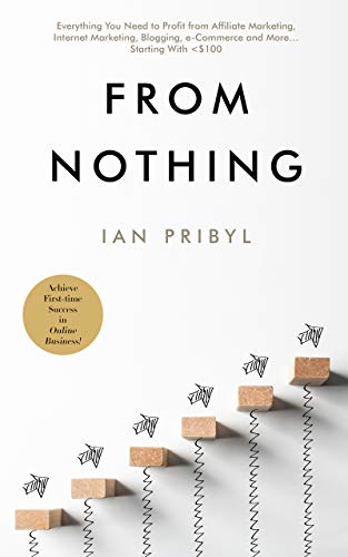 From Nothing: Everything You Need to Profit from Affiliate Marketing, Internet Marketing,...