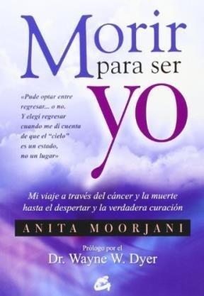 Portada del libro Morir Para Ser Yo / Dying To Be Me: Mi Viaje a Trav?s Del C?ncer Y La Muerte Hasta El Despertar Y La Verdadera Curaci?n (Spanish Edition) by Anita Moorjani (2013-07-15)