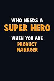 Who Need A SUPER HERO, When You Are Product Manager: 6X9 Career Pride 120 pages Writing Notebooks