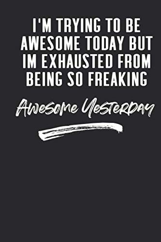 I'm Trying To Be Awesome Today But I'm Exhausted From Being So Freaking Awesome Yesterday: 6 X 9 Blank Lined Coworker Gag Gift Funny Office Notebook Journal