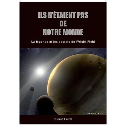 ILS N'ETAIENT PAS DE NOTRE MONDE : La légende et les secrets de Wright Field