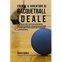 Creare il Giocatore Di Racquetball Ideale: Impara Trucchi E Segreti Utilizzati Dai Migliori Giocatori Professionisti Di Racquetball E Dagli Allenatori ... L'alimentazione E La Resistenza Mentale
