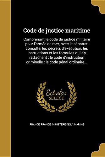 Code de Justice Maritime: Comprenant Le Code de Justice Militaire Pour L'Armee de Mer, Avec Le Senatus-Consulte, Les Decrets D'Execution, Les ... Criminelle: Le Code Penal Ordinaire...