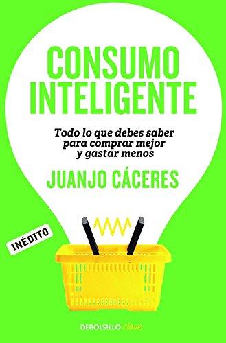 Consumo inteligente / Smart consumer: Todo lo que debes saber para comprar mejor y gastar menos / Everything You Need to Know to Buy Better and Spend Less por Juanjo Cáceres