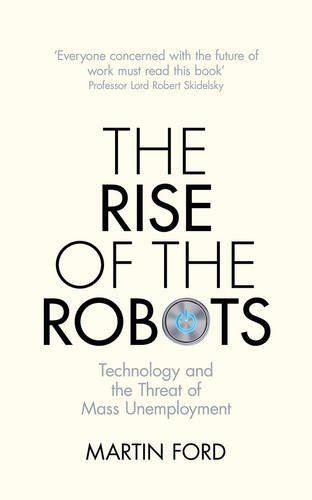 The Rise of the Robots: Technology and the Threat of Mass Unemployment by Ford, Martin (September 3, 2015) Hardcover
