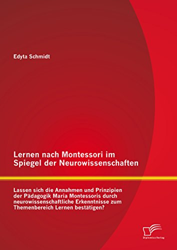Lernen nach Montessori im Spiegel der Neurowissenschaften: Lassen sich die Annahmen und Prinzipien der Pädagogik Maria Montessoris durch neurowissenschaftliche ... zum Themenbereich Lernen bestätigen?