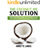 The Coconut Oil Solution: A Book Of Natural Remedies For Weight Loss, Detox, Beautiful Hair, Glowing Skin, Plus Recipes For Delicious Eating With Organic Extra Virgin Coconut