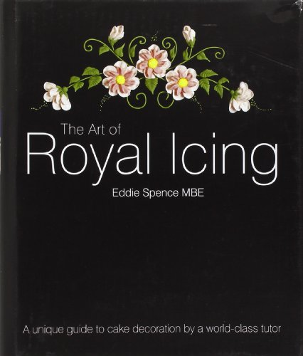 The Art of Royal Icing: A Unique Guide to Cake Decoration by a World-class Tutor por Eddie, MBE Spence