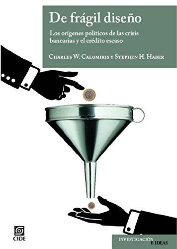 De frágil diseño. Los Orígenes políticos de las crisis bancarias y el crédito escaso por Charles Calomiris