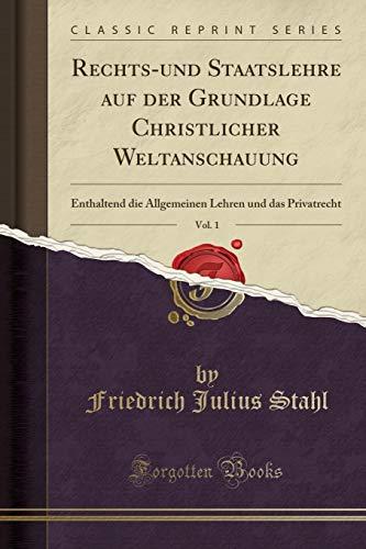 Rechts-und Staatslehre auf der Grundlage Christlicher Weltanschauung, Vol. 1: Enthaltend die Allgemeinen Lehren und das Privatrecht (Classic Reprint)