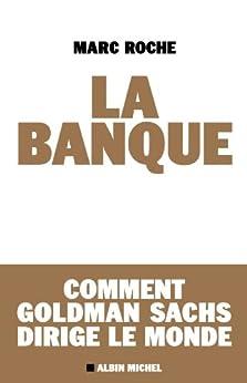 La Banque : Comment Golden Sachs dirige le monde par [Roche, Marc]