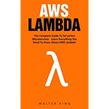 AWS Lambda: The Complete Guide To Serverless Microservices - Learn Everything You Need To Know About AWS Lambda! (AWS Lambda For Beginners, Serverless Microservices) (English Edition)