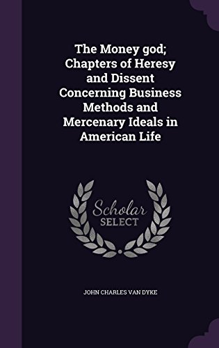 The Money god; Chapters of Heresy and Dissent Concerning Business Methods and Mercenary Ideals in American Life
