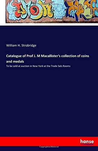 Catalogue of Prof J. M Macallister's collection of coins and medals: To be sold at auction in New York at the Trade Sals Rooms (Coin New York Shop)