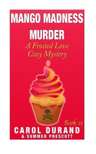 Mango Madness Murder: A Frosted Love Cozy Mystery - Book 15 (Frosted Love Cozy Mysteries) (Volume 15) by Carol Durand (2015-08-10)