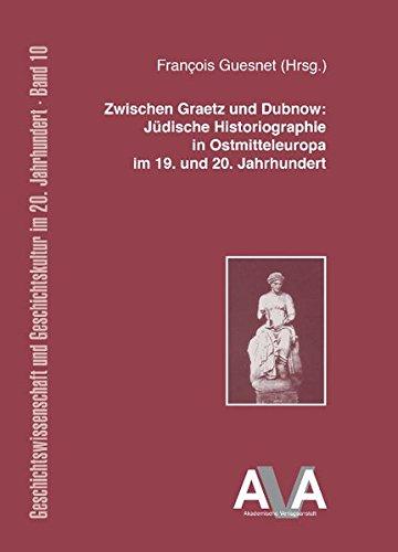Zwischen Graetz und Dubnow: Jüdische Historiographie in Ostmitteleuropa im 19. und 20. Jahrhundert (Geschichtswissenschaft und Geschichtskultur im 20. Jahrhundert)